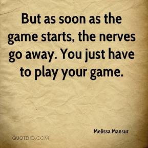 Melissa Mansur  - But as soon as the game starts, the nerves go away. You just have to play your game.