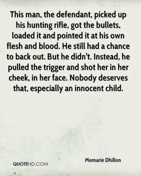 This man, the defendant, picked up his hunting rifle, got the bullets, loaded it and pointed it at his own flesh and blood. He still had a chance to back out. But he didn't. Instead, he pulled the trigger and shot her in her cheek, in her face. Nobody deserves that, especially an innocent child.