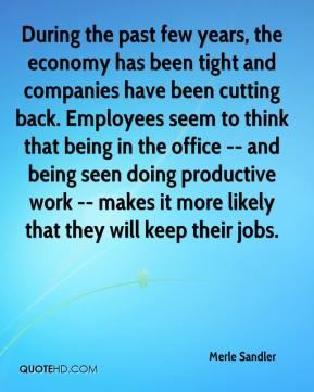 Merle Sandler  - During the past few years, the economy has been tight and companies have been cutting back. Employees seem to think that being in the office -- and being seen doing productive work -- makes it more likely that they will keep their jobs.