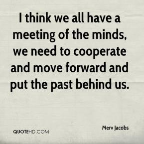 Merv Jacobs  - I think we all have a meeting of the minds, we need to cooperate and move forward and put the past behind us.