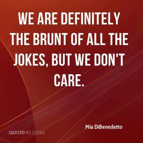 Mia DiBenedetto  - We are definitely the brunt of all the jokes, but we don't care.