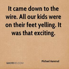 Michael Aanerud  - It came down to the wire. All our kids were on their feet yelling. It was that exciting.