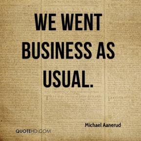 Michael Aanerud  - We went business as usual.