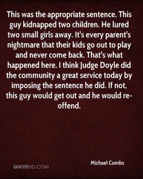 Michael Combs  - This was the appropriate sentence. This guy kidnapped two children. He lured two small girls away. It's every parent's nightmare that their kids go out to play and never come back. That's what happened here. I think Judge Doyle did the community a great service today by imposing the sentence he did. If not, this guy would get out and he would re-offend.