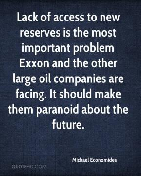 Michael Economides  - Lack of access to new reserves is the most important problem Exxon and the other large oil companies are facing. It should make them paranoid about the future.