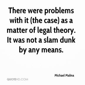 Michael Malina  - There were problems with it (the case) as a matter of legal theory. It was not a slam dunk by any means.