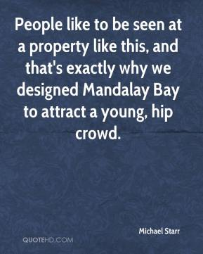 Michael Starr  - People like to be seen at a property like this, and that's exactly why we designed Mandalay Bay to attract a young, hip crowd.