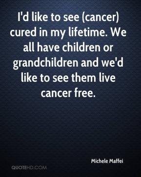 Michele Maffei  - I'd like to see (cancer) cured in my lifetime. We all have children or grandchildren and we'd like to see them live cancer free.
