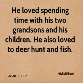 Michell Bose  - He loved spending time with his two grandsons and his children. He also loved to deer hunt and fish.
