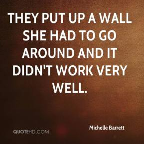 Michelle Barrett  - They put up a wall she had to go around and it didn't work very well.