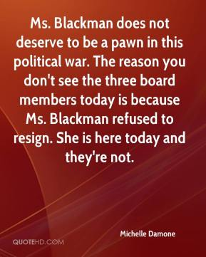 Michelle Damone  - Ms. Blackman does not deserve to be a pawn in this political war. The reason you don't see the three board members today is because Ms. Blackman refused to resign. She is here today and they're not.