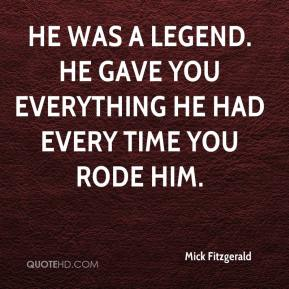 Mick Fitzgerald  - He was a legend. He gave you everything he had every time you rode him.