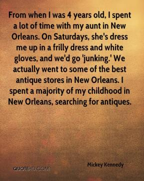 Mickey Kennedy  - From when I was 4 years old, I spent a lot of time with my aunt in New Orleans. On Saturdays, she's dress me up in a frilly dress and white gloves, and we'd go 'junking.' We actually went to some of the best antique stores in New Orleans. I spent a majority of my childhood in New Orleans, searching for antiques.
