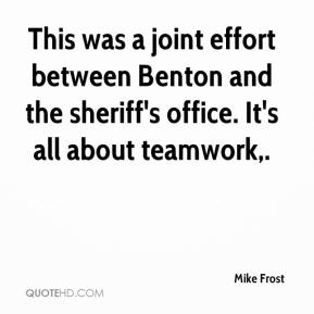 Mike Frost  - This was a joint effort between Benton and the sheriff's office. It's all about teamwork.