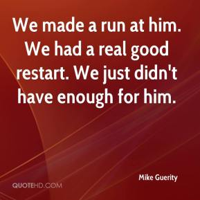Mike Guerity  - We made a run at him. We had a real good restart. We just didn't have enough for him.