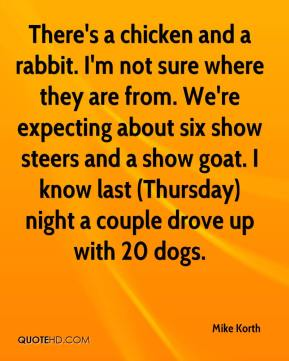 Mike Korth  - There's a chicken and a rabbit. I'm not sure where they are from. We're expecting about six show steers and a show goat. I know last (Thursday) night a couple drove up with 20 dogs.