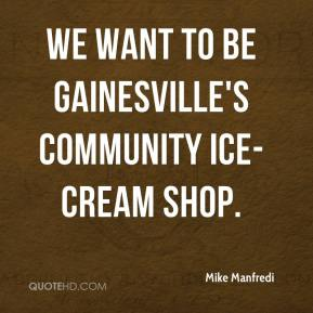Mike Manfredi  - We want to be Gainesville's community ice-cream shop.