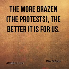 Mike McGarry  - The more brazen (the protests), the better it is for us.
