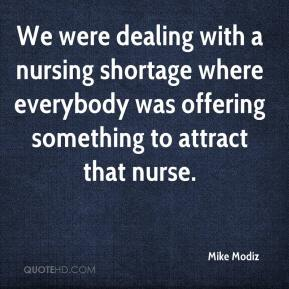 Mike Modiz  - We were dealing with a nursing shortage where everybody was offering something to attract that nurse.
