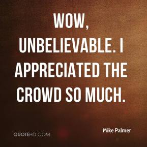 Mike Palmer  - Wow, unbelievable. I appreciated the crowd so much.