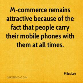 Miles Lee  - M-commerce remains attractive because of the fact that people carry their mobile phones with them at all times.