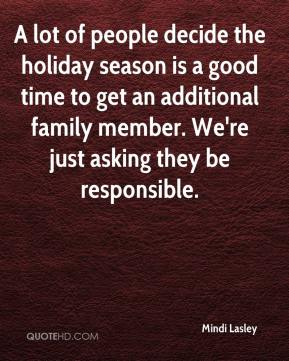 Mindi Lasley  - A lot of people decide the holiday season is a good time to get an additional family member. We're just asking they be responsible.