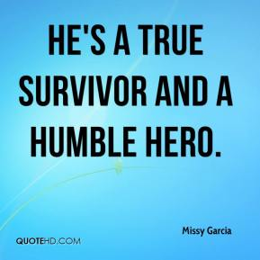 Missy Garcia  - He's a true survivor and a humble hero.