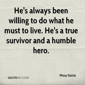 Missy Garcia  - He's always been willing to do what he must to live. He's a true survivor and a humble hero.