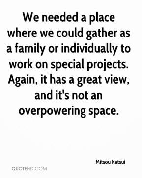 Mitsou Katsui  - We needed a place where we could gather as a family or individually to work on special projects. Again, it has a great view, and it's not an overpowering space.