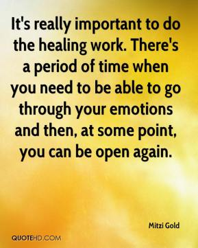 Mitzi Gold  - It's really important to do the healing work. There's a period of time when you need to be able to go through your emotions and then, at some point, you can be open again.