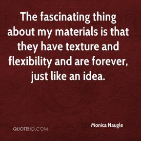 Monica Naugle  - The fascinating thing about my materials is that they have texture and flexibility and are forever, just like an idea.