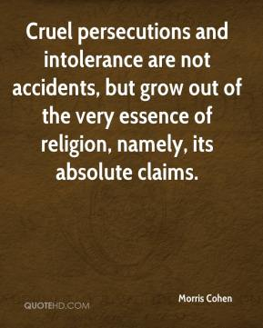 Morris Cohen  - Cruel persecutions and intolerance are not accidents, but grow out of the very essence of religion, namely, its absolute claims.