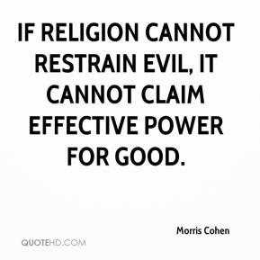 Morris Cohen  - If religion cannot restrain evil, it cannot claim effective power for good.