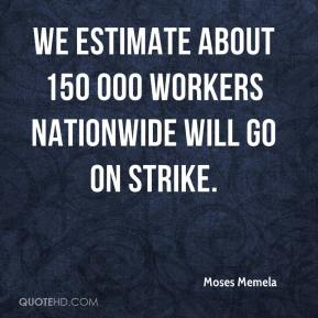 Moses Memela  - We estimate about 150 000 workers nationwide will go on strike.