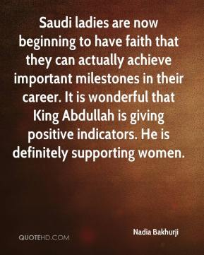 Saudi ladies are now beginning to have faith that they can actually achieve important milestones in their career. It is wonderful that King Abdullah is giving positive indicators. He is definitely supporting women.