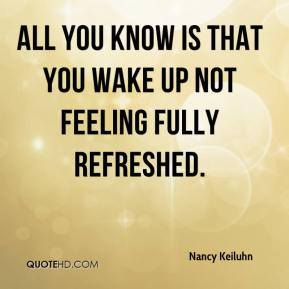 Nancy Keiluhn  - All you know is that you wake up not feeling fully refreshed.