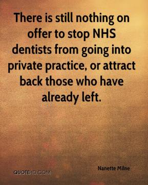 Nanette Milne  - There is still nothing on offer to stop NHS dentists from going into private practice, or attract back those who have already left.