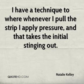 Natalie Kelley  - I have a technique to where whenever I pull the strip I apply pressure, and that takes the initial stinging out.