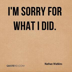 Nathan Watkins  - I'm sorry for what I did.