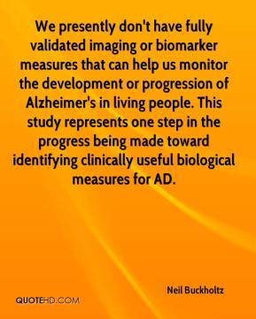 Neil Buckholtz  - We presently don't have fully validated imaging or biomarker measures that can help us monitor the development or progression of Alzheimer's in living people. This study represents one step in the progress being made toward identifying clinically useful biological measures for AD.