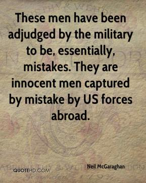Neil McGaraghan  - These men have been adjudged by the military to be, essentially, mistakes. They are innocent men captured by mistake by US forces abroad.