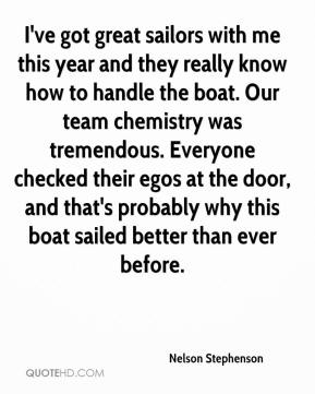 Nelson Stephenson  - I've got great sailors with me this year and they really know how to handle the boat. Our team chemistry was tremendous. Everyone checked their egos at the door, and that's probably why this boat sailed better than ever before.