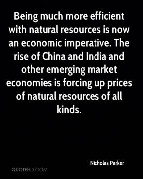Nicholas Parker  - Being much more efficient with natural resources is now an economic imperative. The rise of China and India and other emerging market economies is forcing up prices of natural resources of all kinds.
