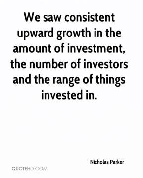 We saw consistent upward growth in the amount of investment, the number of investors and the range of things invested in.
