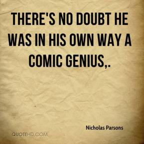 Nicholas Parsons  - There's no doubt he was in his own way a comic genius.
