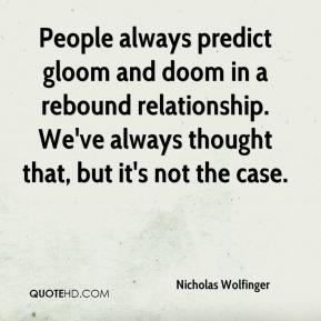 Nicholas Wolfinger  - People always predict gloom and doom in a rebound relationship. We've always thought that, but it's not the case.