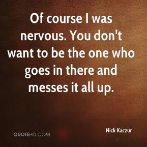 Nick Kaczur  - Of course I was nervous. You don't want to be the one who goes in there and messes it all up.