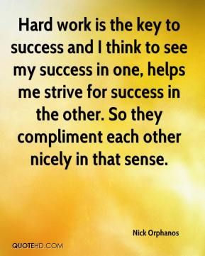 Nick Orphanos  - Hard work is the key to success and I think to see my success in one, helps me strive for success in the other. So they compliment each other nicely in that sense.