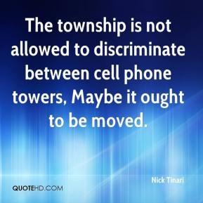 Nick Tinari  - The township is not allowed to discriminate between cell phone towers, Maybe it ought to be moved.