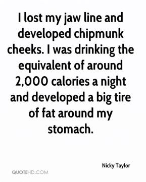 Nicky Taylor  - I lost my jaw line and developed chipmunk cheeks. I was drinking the equivalent of around 2,000 calories a night and developed a big tire of fat around my stomach.
